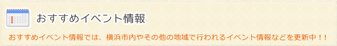 おすすめイベント情報|おすすめイベント情報では、横浜市内やその他の地域で行われるイベント情報などを更新中!!